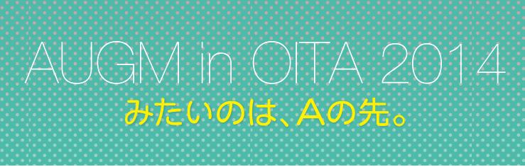 みたいのは、Aの先。今週末はAUGM OITA 2014!